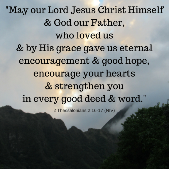 Scripture/ 2 Thessalonians 2:16-17/ May our Lord Jesus Christ Himself & God our Father Encourage Your Hearts & Strengthen You