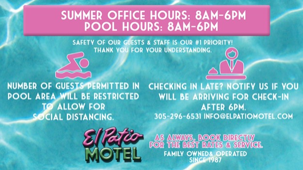 Summer Office Hours: 8am-6pm; pool hours: 8am-6pm; number of guests permitted in pool area will be restricted to allow for social distancing. Checking in late? notify us if you will be arriving for check-in after 6pm. 305-296-6531 info@elpatiomotel.com; safety of our guests & staff is our #1 priority! thank you for your understanding. as always book directly for the best rates & services. El Patio Motel family owned & operated since 1987