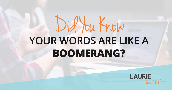 Did You Know Your Words Are Like a Boomerang? #LaurieSudbrink #LeadingwithGRIT #communicatingwithGRIT